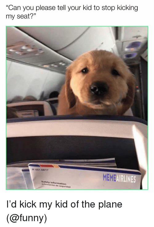 "Funny, Meme, and Memes: ""Can you please tell your kid to stop kicking  my seat?""  MEME  AIRLINES  Satety intormation I'd kick my kid of the plane (@funny)"
