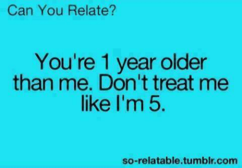 Im 5: Can You Relate?  You're 1 year older  than me. Don't treat me  like I'm 5.  so-relatable.tumblr.com