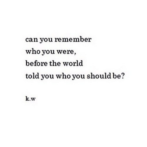 World, Who, and Can: can you remember  who you were  before the world  told you who you should b  k.w