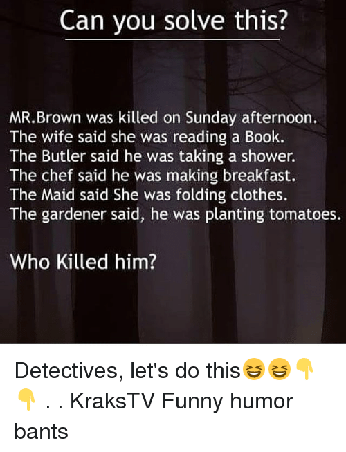 Clothes, Funny, and Memes: Can you solve this?  MR.Brown was killed on Sunday afternoon.  The wife said she was reading a Book.  The Butler said he was taking a shower.  The chef said he was making breakfast.  The Maid said She was folding clothes.  The gardener said, he was planting tomatoes.  Who Killed him? Detectives, let's do this😆😆👇👇 . . KraksTV Funny humor bants