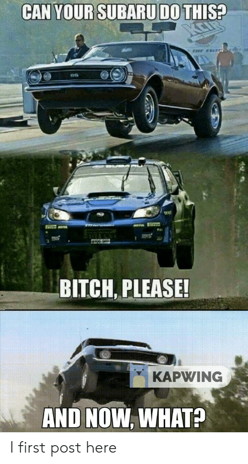 Bitch, Cars, and Bitch Please: CAN YOUR SUBARU DO THIS?  BITCH, PLEASE!  KAPWING  AND NOW, WHAT?  GAN I first post here