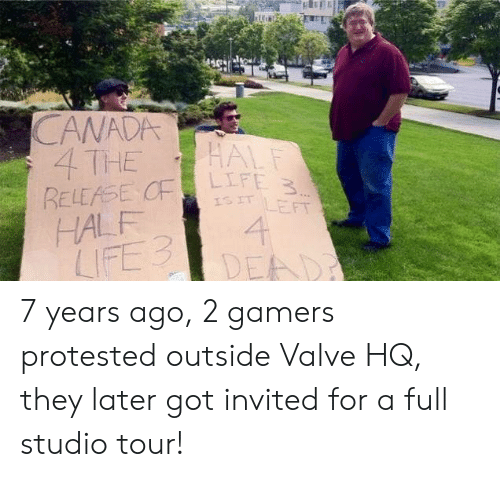 7 Years: CANADA  4 THE  RELEASE CF  HALF  LIFE 3  HALF  LIFE 3  ISIT LEFT  4  DEAD 7 years ago, 2 gamers protested outside Valve HQ, they later got invited for a full studio tour!