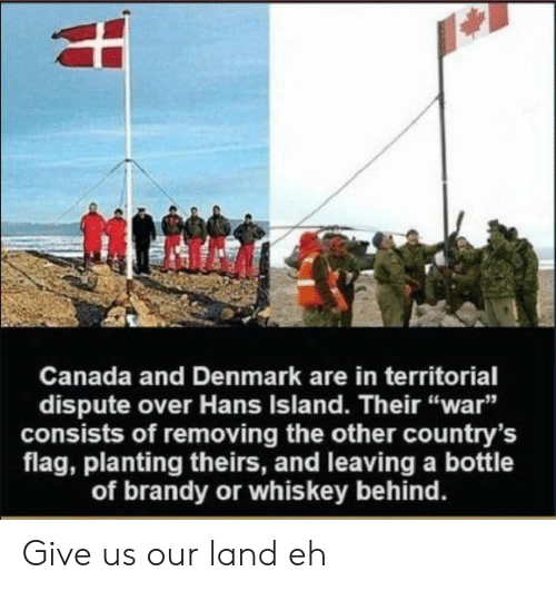 "Canada, Denmark, and Brandy: Canada and Denmark are in territorial  dispute over Hans Island. Their ""war""  consists of removing the other country's  flag, planting theirs, and leaving a bottle  of brandy or whiskey behind. Give us our land eh"