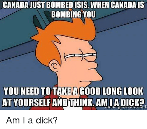 Dicks, Isis, and Canada: CANADA JUST BOMBED ISIS, WHEN CANADA IS  BOMBING YOU  YOU NEED TO TAKE A GOOD LONG LOOK  AT YOURSELF AND THINK. AMIA DICK? Am I a dick?