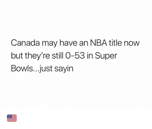 Nba, Nfl, and Canada: Canada may have an NBA title now  but they're still 0-53 in Super  Bowls...just sayin 🇺🇸