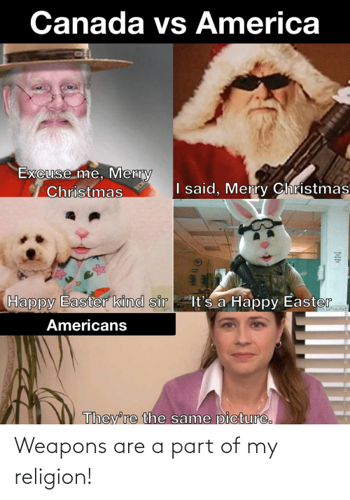 America, Christmas, and Easter: Canada vs America  Excuse me, Merry  Christmas  I said, Merry Christmas  SEEM  Happy Easter kind sir  It's a Happy Easter  Americans  They're the same picture. Weapons are a part of my religion!