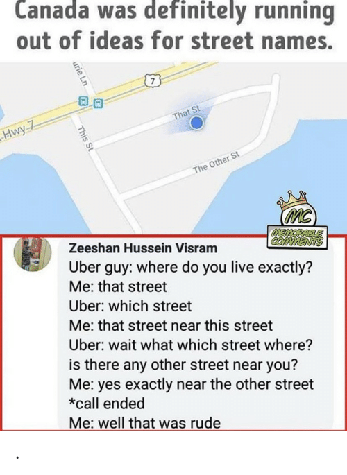 Definitely, Rude, and Uber: Canada was definitely running  out of ideas for street names.  That St  Hwy-7  The Other St  mc  MEMORABLE  COMMENTS  Uber guy: where do you live exactly?  Zeeshan Hussein Visram  Me: that street  Uber: which street  Me: that street near this street  Uber: wait what which street where?  is there any other street near you?  Me: yes exactly near the other street  *call ended  Me: well that was rude  urie Ln  This St .