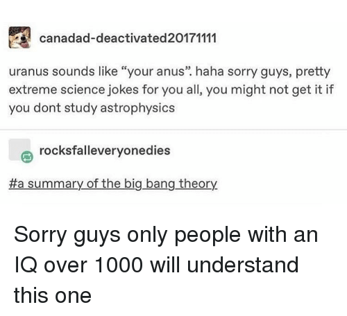 "Memes, Sorry, and Jokes: canadad-deactivated20171111  uranus sounds like ""your anus"". haha sorry guys, pretty  extreme science jokes for you all, you might not get it if  you dont study astrophysics  rocksfalleveryonedies  a summary of the big bang theory Sorry guys only people with an IQ over 1000 will understand this one"