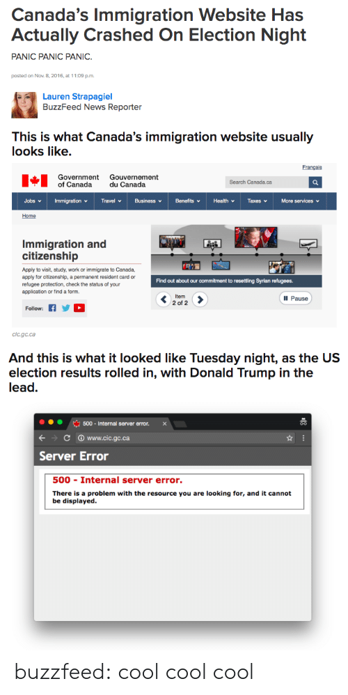 Resource: Canada's Immigration Website Has  Actually Crashed On Election Night  PANIC PANIC PANIC.  posted on Nov. 8,2016, at 11:09 p.m  Lauren Strapagiel  BuzzFeed News Reporter   This is What Canada's immigration website usually  looks like.  Français  Government Gouvernement  of Canada du Canada  Search Canada.ca  Home  Immigration and  citizenship  Apply to visit, study, work or immigrate to Canada,  apply for citizenship, a permanent resident card or  refugee protection, check the status of your  application or find a form  Find out about our commitment to resettling Syrian refugees.  Ill Pause  2 of 2  Follow: fYD  Cic.gc.ca   And this is what it looked like Tuesday night, as the US  election results rolled in, with Donald Trump in the  lead.  500-Internal server error. x  С www.cic.gc.ca  Server Error  500 Internal server error.  There is a problem with the resource you are looking for, and it cannot  be displayed. buzzfeed:  cool cool cool