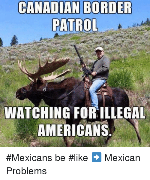 Mexican Be Like: CANADIAN BORDER  PATROL  WATCHING FORILLEGAL  AMERICANS #Mexicans be #like ➡ Mexican Problems