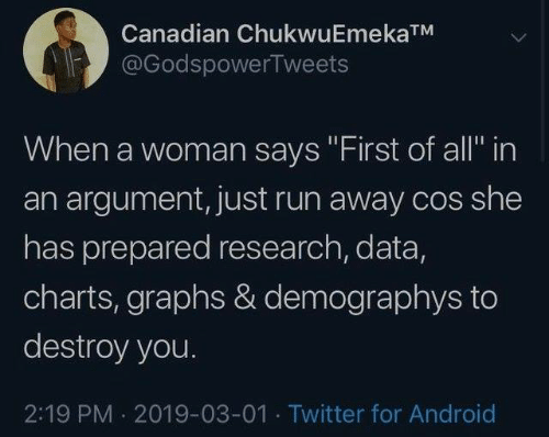 """Android, Dank, and Run: Canadian ChukwuEmekaTM  @GodspowerTweets  When a woman says """"First of all in  an argument, just run away cos she  has prepared research, data,  charts, graphs & demographys to  destroy you.  2:19 PM 2019-03-01 Twitter for Android"""