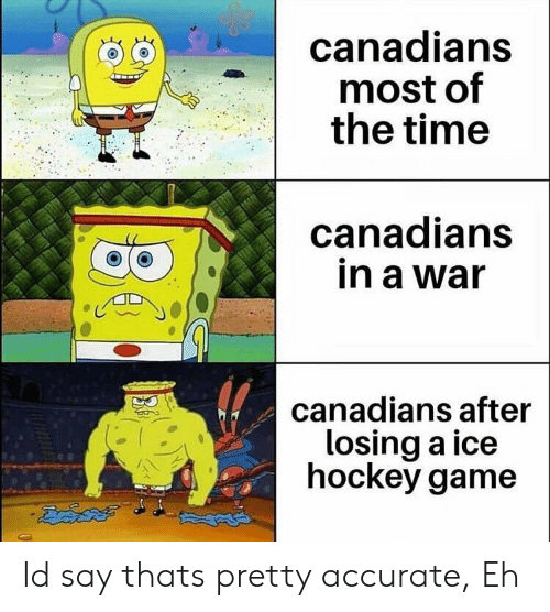 Canadians: canadians  most of  the time  canadians  in a war  canadians after  losing a ice  hockey game Id say thats pretty accurate, Eh