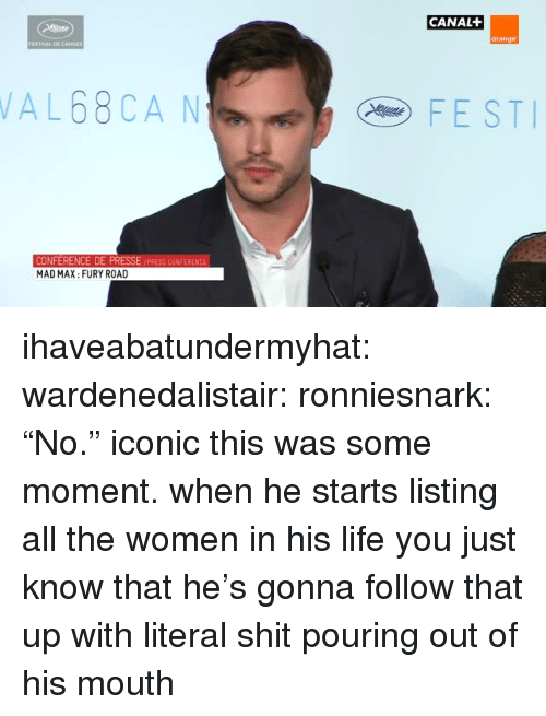 """press conference: CANAL  orange  AL68CA N  FEST  PRESSE /PRESS CONFERENCE  CONFERENCE DE  MAD MAX: FURY ROAD ihaveabatundermyhat:  wardenedalistair:  ronniesnark:  """"No.""""  iconic   this was some moment. when he starts listing all the women in his life you just know that he's gonna follow that up with literal shit pouring out of his mouth"""