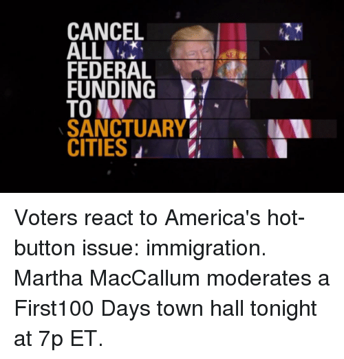 moderator: CANCEL  ALL▲  FEDERAL  FUNDING  TO  SANCTUARY  CITIES d Voters react to America's hot-button issue: immigration. Martha MacCallum moderates a First100 Days town hall tonight at 7p ET.