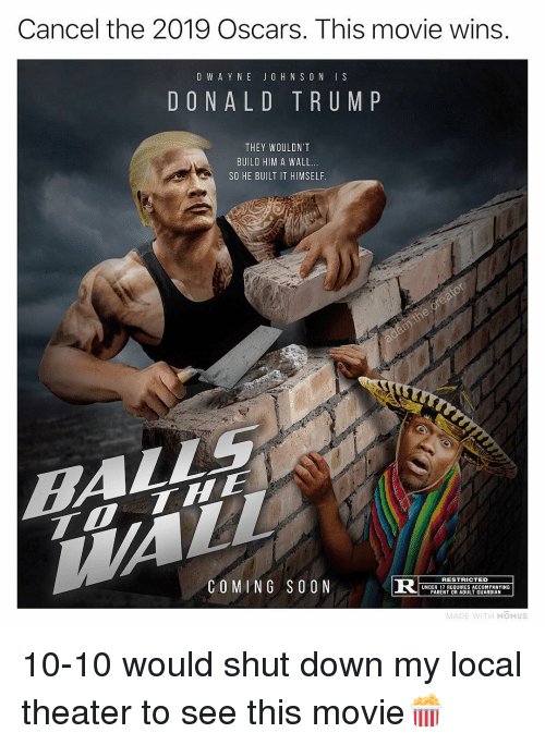 Y N: Cancel the 2019 Oscars. This movie wins  D W A Y N E JO H N S O N IS  DONALD TRUM P  THEY WOULDN'T  BUILD HIM A WALL.  SO HE BUILT IT HIMSELF  COMING SOON  R S  RESTRICTED  UNDER 17 REQUIRES ACCOMPANYING  PARENT OR ADULT GUARDIAN  MADE WITH MOMUS 10-10 would shut down my local theater to see this movie🍿