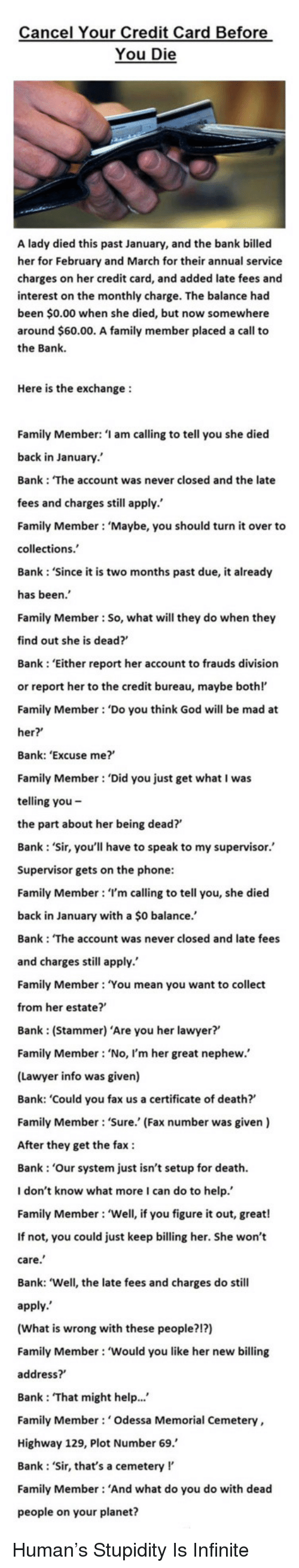 Stammering: Cancel Your Credit Card Before  You Die  A lady died this past January, and the bank billed  her for February and March for their annual service  charges on her credit card, and added late fees and  interest on the monthly charge. The balance had  been $0.00 when she died, but now somewhere  around $60.00. A family member placed a call to  the Bank.  Here is the exchange  Family Member: 'I am calling to tell you she died  back in January.'  Bank: 'The account was never closed and the late  fees and charges still apply.  Family Member: 'Maybe, you should turn it over to  collections.  Bank: 'Since it is two months past due, it already  has been.  Family Member: So, what will they do when they  find out she is dead?  Bank 'Either report her account to frauds division  or report her to the credit bureau, maybe bothl'  Family Member: 'Do you think God will be mad at  her?  Bank: 'Excuse me?'  Family Member 'Did you just get what I was  telling you -  the part about her being dead?  Bank: 'Sir, you'll have to speak to my supervisor.  Supervisor gets on the phone  Family Member: 'I'm calling to tell you, she died  back in January with a $0 balance.'  Bank: 'The account was never closed and late fees  and charges still apply.  Family Member: 'You mean you want to collect  from her estate?'  Bank (Stammer) 'Are you her lawyer?'  Family Member 'No, I'm her great nephew.  (Lawyer info was given)  Bank: 'Could you fax us a certificate of death?  Family Member: 'Sure. (Fax number was given)  After they get the fax  Bank: 'Our system just isn't setup for death.  I don't know what more I can do to help  Family Member: 'Well, if you figure it out, great!  If not, you could just keep billing her. She won't  care  Bank: 'Well, the late fees and charges do still  apply.  (What is wrong with these people?!?)  Family Member: 'Would you like her new billing  address?  Bank 'That might help...  Family Member: 'Odessa Memorial Cemetery,  Highway 129, Plot Number 69.'  Bank Sir