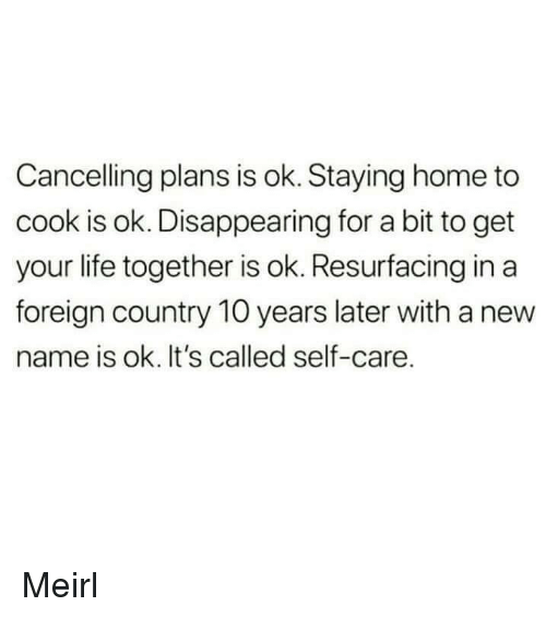 New Name: Cancelling plans is ok. Staying home to  cook is ok. Disappearing for a bit to get  your life together is ok. Resurfacing in a  foreign country 10 years later with a new  name is ok. It's called self-care. Meirl