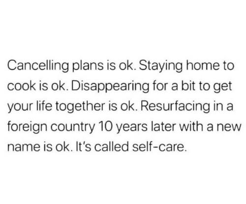 New Name: Cancelling plans is ok. Staying home to  cook is ok. Disappearing for a bit to get  your life together is ok. Resurfacing in a  foreign country 10 years later with a new  name is ok. It's called self-care.