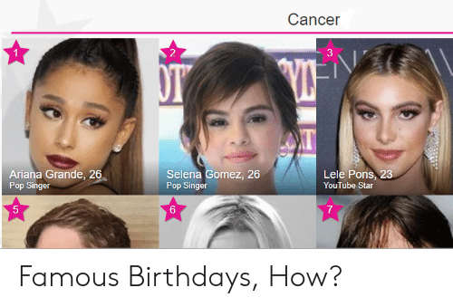 Ariana Grande, Pop, and Selena Gomez: Cancer  1  2  3  AT  Ariana Grande, 26  Pop Singer  Selena Gomez, 26  Pop Singer  Lele Pons, 23  YouTube Star  5  6  7 Famous Birthdays, How?