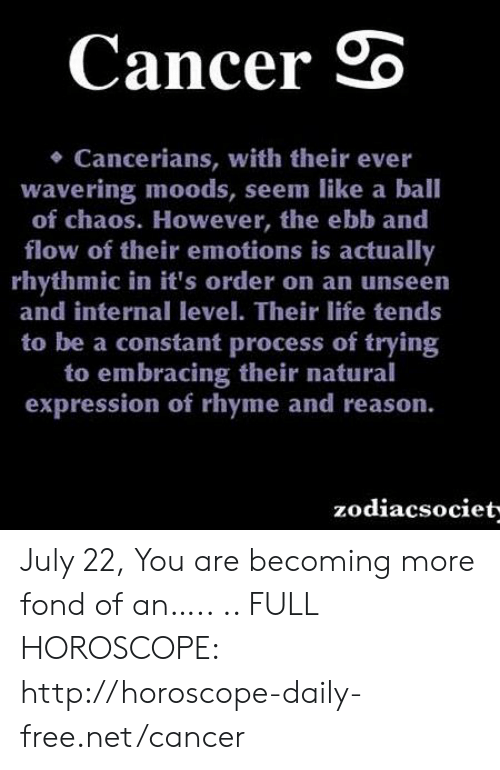 Life, Cancer, and Free: Cancer  Cancerians, with their ever  wavering moods, seem like a ball  of chaos. However, the ebb and  flow of their emotions is actually  rhythmic in it's order on an unseen  and internal level. Their life tends  to be a constant process of trying  to embracing their natural  expression of rhyme and reason.  zodiacsociet- July 22, You are becoming more fond of an….. .. FULL HOROSCOPE: http://horoscope-daily-free.net/cancer