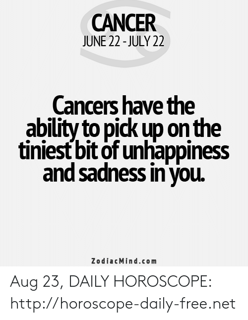 Cancer, Free, and Horoscope: CANCER  JUNE 22-JULY 22  Cancers have the  ability to pick up on the  tiniest bit of unhappiness  and sadness in you  ZodiacMind.com Aug 23, DAILY HOROSCOPE: http://horoscope-daily-free.net