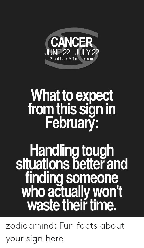 Facts, Target, and Tumblr: CANCER  JUNE 22-JULY 22  Z odiac Mind.com  What to expect  from this sign in  February:  Handling tough  situations better and  finding someone  who actually won't  waste their time. zodiacmind: Fun facts about your sign here
