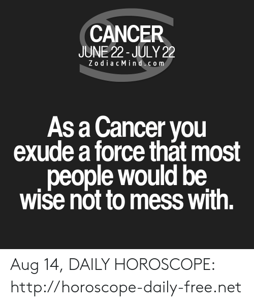 Cancer, Free, and Horoscope: CANCER  JUNE 22- JULY 22  ZodiacMind.com  As a Cancer you  exude a force that most  people would be  wise not to mess with. Aug 14, DAILY HOROSCOPE: http://horoscope-daily-free.net