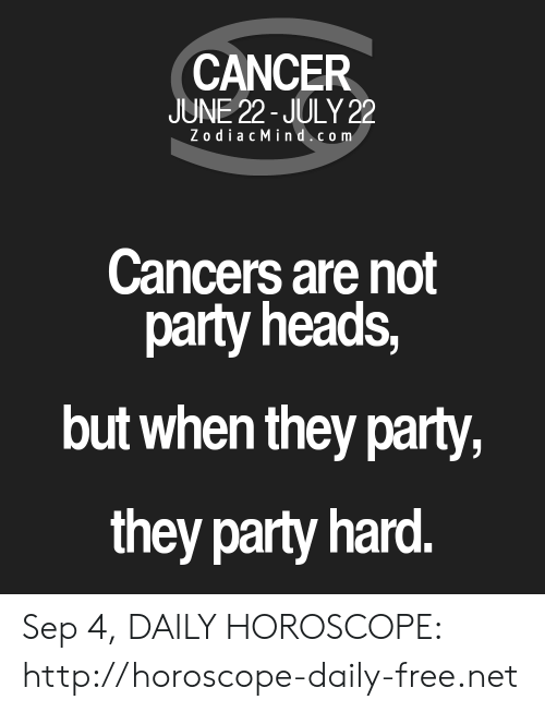 Party, Cancer, and Free: CANCER  JUNE 22-JULY 22  ZodiacMind.com  Cancers are not  party heads,  but when they party,  they party hard. Sep 4, DAILY HOROSCOPE: http://horoscope-daily-free.net