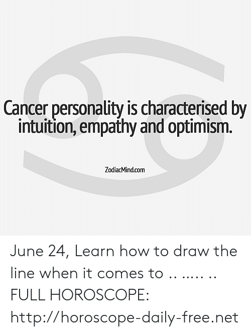 Cancer, Empathy, and Free: Cancer personality is characterised by  intuition, empathy and optimism.  ZodiacMind.com June 24, Learn how to draw the line when it comes to  .. ….. .. FULL HOROSCOPE: http://horoscope-daily-free.net