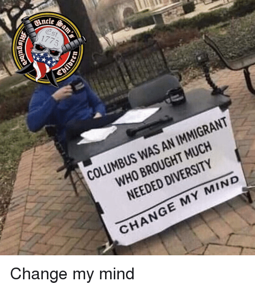 Much Needed: CAncle  St  COLUMBUS WAS AN IMMIGRANT  WHO BROUGHT MUCH  NEEDED DIVERSITY  CHANGE MY MIND Change my mind