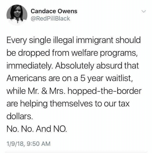 Illegal Immigrant: Candace Owens  @RedPillBlack  Every single illegal immigrant should  be dropped from welfare programs,  immediately. Absolutely absurd that  Americans are on a 5 year waitlist,  while Mr. & Mrs. hopped-the-border  are helping themselves to our tax  dollars.  No. No. And NO  1/9/18, 9:50 AM
