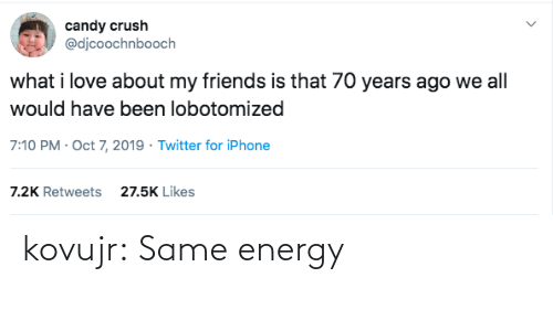 my friends: candy crush  @djcoochnbooch  what i love about my friends is that 70 years ago we all  would have been lobotomized  7:10 PM Oct 7, 2019 Twitter for iPhone  27.5K Likes  7.2K Retweets kovujr: Same energy
