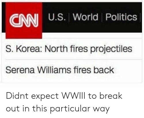 serena: CANI U.S. World Politics  S. Korea: North fires projectiles  Serena Williams fires back Didnt expect WWIII to break out in this particular way