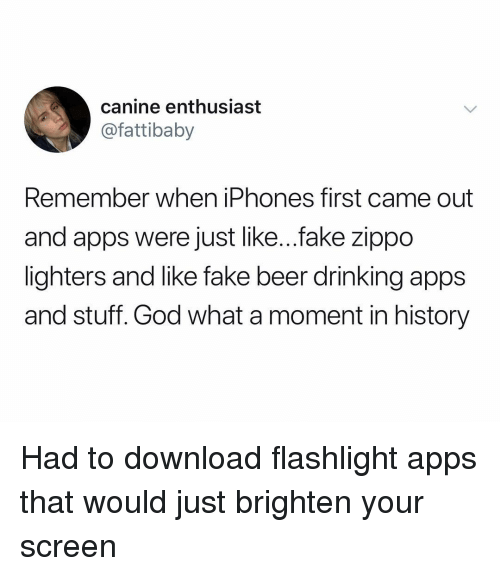 Beer, Drinking, and Fake: canine enthusiast  @fattibaby  Remember when iPhones first came out  and apps were just like...fake zippo  lighters and like fake beer drinking apps  and stuff. God what a moment in history Had to download flashlight apps that would just brighten your screen