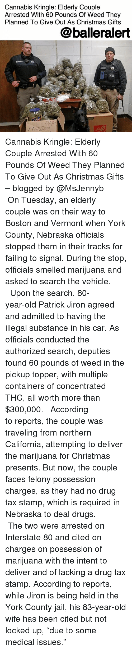 """Vermont: Cannabis Kringle: Elderly Couple  Arrested With 60 Pounds Of Weed They  Planned To Give Out As Christmas Gifts  @balleralert  SHERIFF  17015229, Cannabis Kringle: Elderly Couple Arrested With 60 Pounds Of Weed They Planned To Give Out As Christmas Gifts – blogged by @MsJennyb ⠀⠀⠀⠀⠀⠀⠀ ⠀⠀⠀⠀⠀⠀⠀ On Tuesday, an elderly couple was on their way to Boston and Vermont when York County, Nebraska officials stopped them in their tracks for failing to signal. During the stop, officials smelled marijuana and asked to search the vehicle. ⠀⠀⠀⠀⠀⠀⠀ ⠀⠀⠀⠀⠀⠀⠀ Upon the search, 80-year-old Patrick Jiron agreed and admitted to having the illegal substance in his car. As officials conducted the authorized search, deputies found 60 pounds of weed in the pickup topper, with multiple containers of concentrated THC, all worth more than $300,000. ⠀⠀⠀⠀⠀⠀⠀ ⠀⠀⠀⠀⠀⠀⠀ According to reports, the couple was traveling from northern California, attempting to deliver the marijuana for Christmas presents. But now, the couple faces felony possession charges, as they had no drug tax stamp, which is required in Nebraska to deal drugs. ⠀⠀⠀⠀⠀⠀⠀ ⠀⠀⠀⠀⠀⠀⠀ The two were arrested on Interstate 80 and cited on charges on possession of marijuana with the intent to deliver and of lacking a drug tax stamp. According to reports, while Jiron is being held in the York County jail, his 83-year-old wife has been cited but not locked up, """"due to some medical issues."""""""