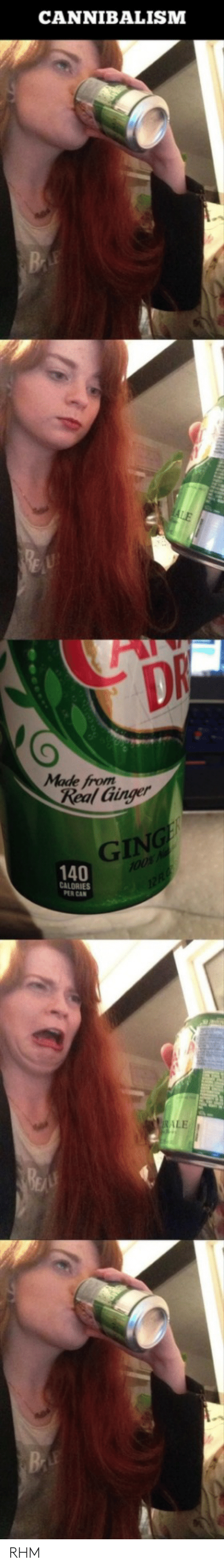 Ginger, Can, and Ale: CANNIBALISM  BE  DR  Made from  Real Ginger  GING  140  100% N  12F  CALORIES  PER CAN  ALE  BE RHM