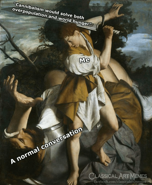 """world hunger: Cannibalism would solve both  overpopulation and world hunger""""  Me  A normal conversation  CLASSICAL ART MEMES  facebook.com/classicalartmem"""