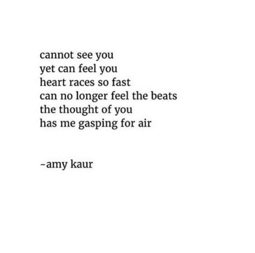 Beats, Heart, and Thought: cannot see you  yet can feel you  heart races so fast  can no longer feel the beats  the thought of you  has me gasping for air  -amy kaur