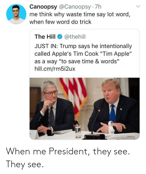 "Trump Says: Canoopsy @Canoopsy 7h  me think why waste time say lot word,  when few word do trick  The Hill  @thehill  JUST IN: Trump says he intentionally  called Apple's Tim Cook ""Tim Apple""  as a way ""to save time & words""  hill.cm/rm5i2ux When me President, they see. They see."