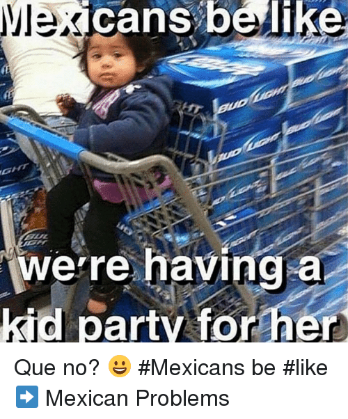 Mexican Be Like: cans belike  a  were having  kid party for her Que no? 😀 #Mexicans be #like ➡ Mexican Problems