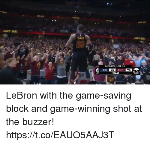 Memes, The Game, and Cavaliers: CANS WIR  ENVS  23  CAVALIERS LEAD 3-2  95  FINAL  IND  CLE  98 LeBron with the game-saving block and game-winning shot at the buzzer! https://t.co/EAUO5AAJ3T