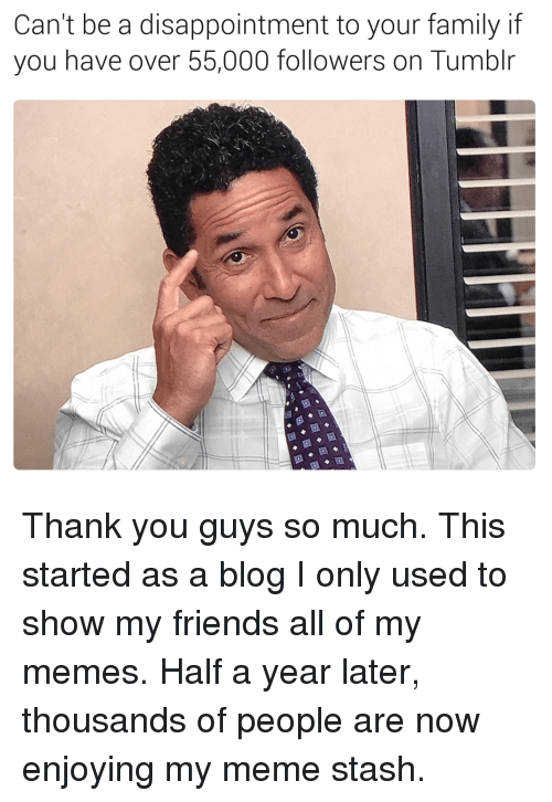 Meme Stash: Can't be a disappointment to your family if  you have over 55,000 followers on Tumblr Thank you guys so much. This started as a blog I only used to show my friends all of my memes. Half a year later, thousands of people are now enjoying my meme stash.
