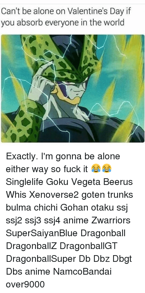 Alone On Valentines Day: Can't be alone on Valentine's Day if  you absorb everyone in the world Exactly. I'm gonna be alone either way so fuck it 😂😂 Singlelife Goku Vegeta Beerus Whis Xenoverse2 goten trunks bulma chichi Gohan otaku ssj ssj2 ssj3 ssj4 anime Zwarriors SuperSaiyanBlue Dragonball DragonballZ DragonballGT DragonballSuper Db Dbz Dbgt Dbs anime NamcoBandai over9000