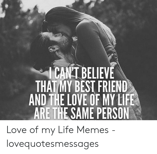 Love Of My Life Meme: CAN'T BELIEVE  THAT MY BEST FRIEND  AND THE LOVE OF MY LIFE  ARE THE SAME PERSON Love of my Life Memes - lovequotesmessages