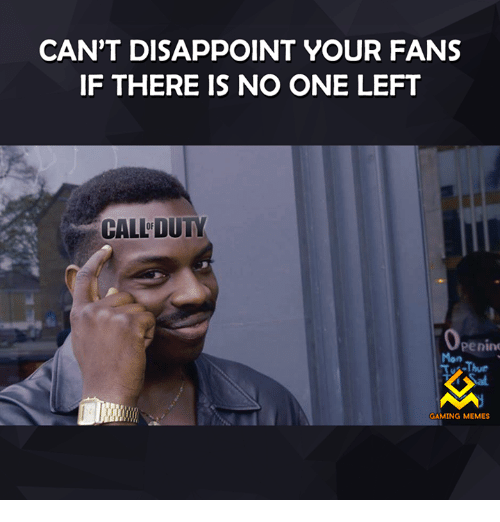 Game Meme: CAN'T DISAPPOINT YOUR FANS  IF THERE IS NO ONE LEFT  CALLDUTY  Penin  Tu Thur  GAMING MEMES