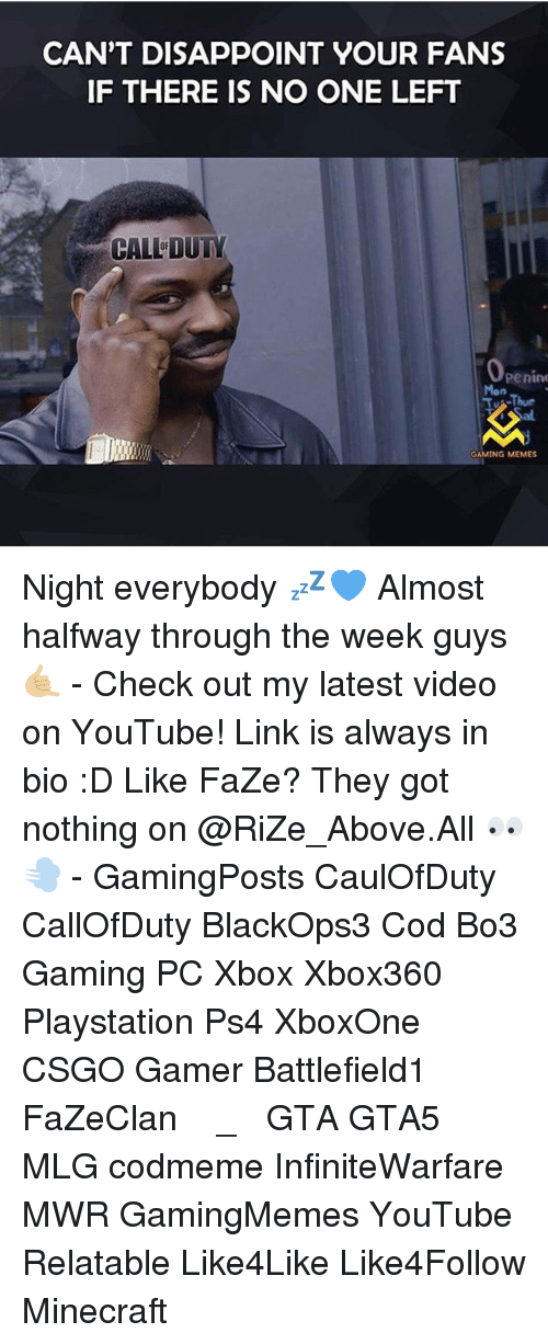 Game Meme: CAN'T DISAPPOINT YOUR FANS  IF THERE IS NO ONE LEFT  CALL DUTY  Penin  TJ Thur  GAMING MEMES Night everybody 💤💙 Almost halfway through the week guys 🤙🏼 - Check out my latest video on YouTube! Link is always in bio :D Like FaZe? They got nothing on @RiZe_Above.All 👀💨 - GamingPosts CaulOfDuty CallOfDuty BlackOps3 Cod Bo3 Gaming PC Xbox Xbox360 Playstation Ps4 XboxOne CSGO Gamer Battlefield1 FaZeClan بوس_ستيشن GTA GTA5 MLG codmeme InfiniteWarfare MWR GamingMemes YouTube Relatable Like4Like Like4Follow Minecraft
