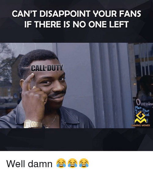Game Meme: CAN'T DISAPPOINT YOUR FANS  IF THERE IS NO ONE LEFT  CALLDUTY  Penino  TJ Thur  GAMING MEMES Well damn 😂😂😂