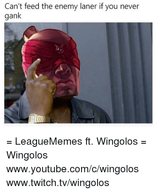 Memes, 🤖, and Twitches: Can't feed the enemy laner if you never  gank = LeagueMemes ft. Wingolos =  Wingolos www.youtube.com/c/wingolos www.twitch.tv/wingolos