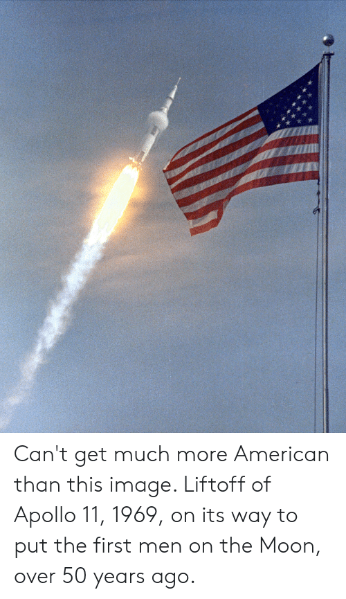 American, Apollo, and Image: Can't get much more American than this image. Liftoff of Apollo 11, 1969, on its way to put the first men on the Moon, over 50 years ago.