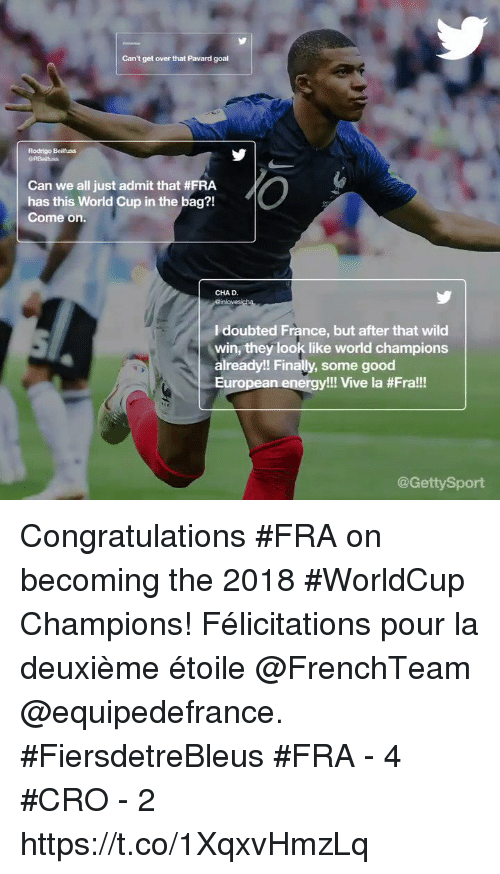 Rodrigo: Can't get over that Pavard goal  Rodrigo Beilfuss  Can we all just admit that #FRA  has this World Cup in the bag?!  Come on.  CHAD.  I doubted France, but after that wild  win, they look like world champions  already!! Finally, some good  European energy!! Vive la #Fra!!  @GettySport Congratulations #FRA on becoming the 2018 #WorldCup Champions!   Félicitations pour la deuxième étoile @FrenchTeam @equipedefrance. #FiersdetreBleus  #FRA - 4 #CRO - 2 https://t.co/1XqxvHmzLq